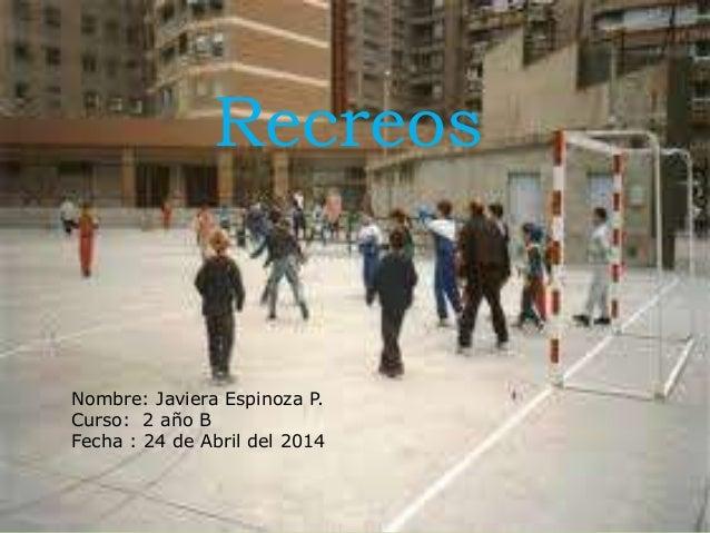 Recreos Nombre: Javiera Espinoza P. Curso: 2 año B Fecha : 24 de Abril del 2014