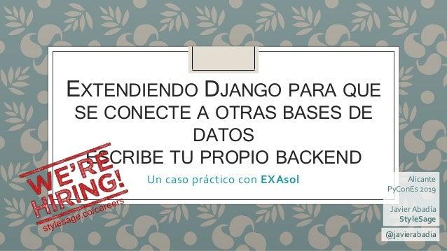 EXTENDIENDO DJANGO PARA QUE SE CONECTE A OTRAS BASES DE DATOS ESCRIBE TU PROPIO BACKEND Un caso práctico con EXAsol @javie...
