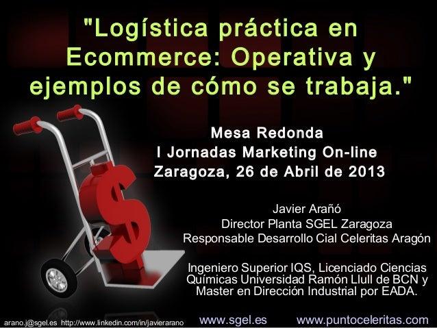 """""""Logística práctica enEcommerce: Operativa yejemplos de cómo se trabaja.""""Mesa RedondaI Jornadas Marketing On-lineZaragoza,..."""