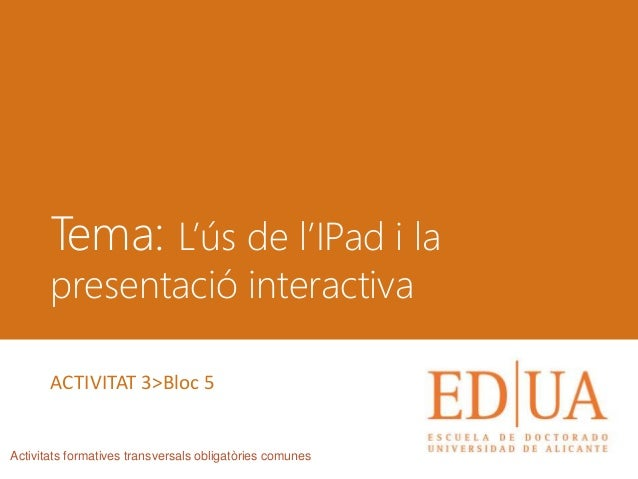 Tema: L'ús de l'IPad i la presentació interactiva Activitats formatives transversals obligatòries comunes ACTIVITAT 3>Bloc...