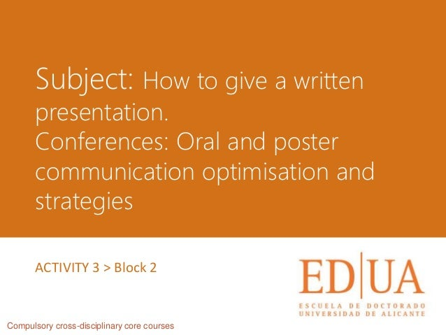 Subject: How to give a written presentation. Conferences: Oral and poster communication optimisation and strategies Compul...