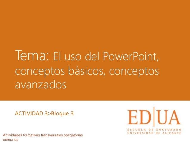 Tema: El uso del PowerPoint, conceptos básicos, conceptos avanzados Actividades formativas transversales obligatorias comu...
