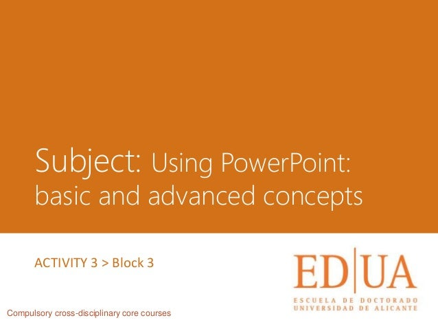 Subject: Using PowerPoint: basic and advanced concepts Compulsory cross-disciplinary core courses ACTIVITY 3 > Block 3