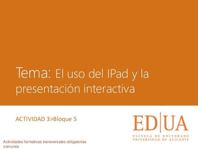 Tema: El uso del IPad y la presentación interactiva Actividades formativas transversales obligatorias comunes ACTIVIDAD 3>...