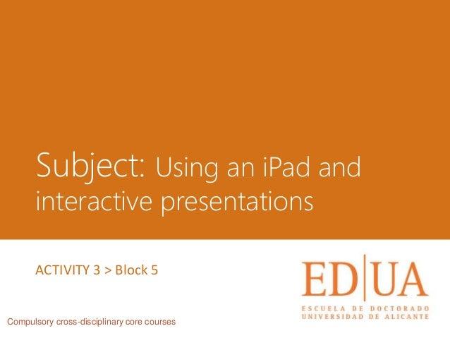 Subject: Using an iPad and interactive presentations Compulsory cross-disciplinary core courses ACTIVITY 3 > Block 5