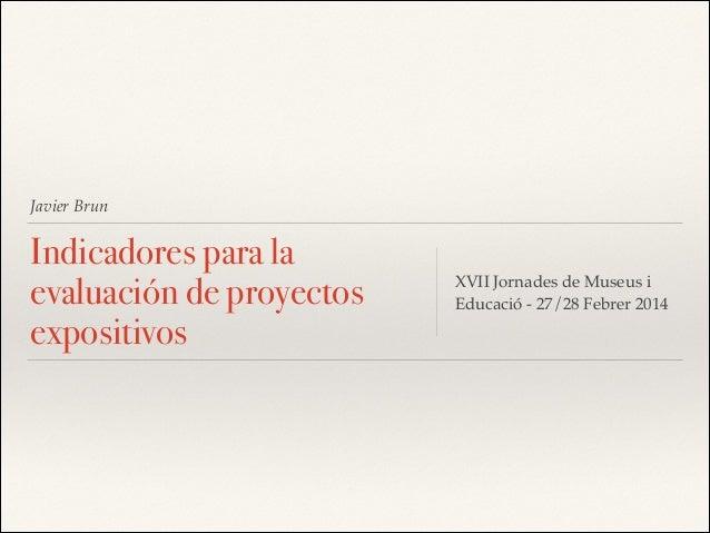 Javier Brun  Indicadores para la evaluación de proyectos expositivos  XVII Jornades de Museus i Educació - 27/28 Febrer 20...