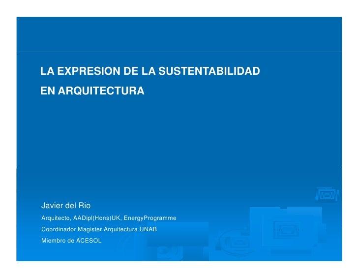 LA EXPRESION DE LA SUSTENTABILIDAD EN ARQUITECTURA     Javier del Rio Arquitecto, AADipl(Hons)UK, EnergyProgramme Coordina...