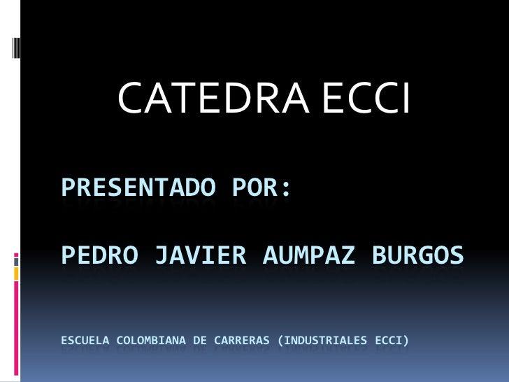 CATEDRA ECCIPRESENTADO POR:PEDRO JAVIER AUMPAZ BURGOSESCUELA COLOMBIANA DE CARRERAS (INDUSTRIALES ECCI)