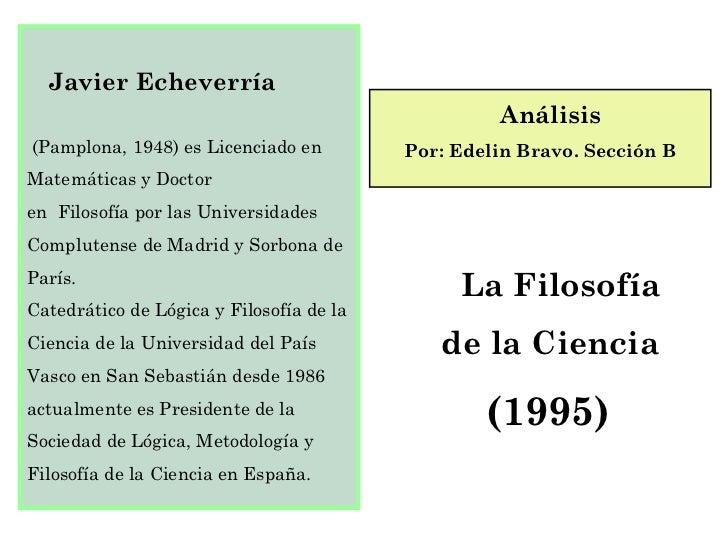 Javier Echeverría   (Pamplona, 1948) es Licenciado en Matemáticas y Doctor en  Filosofía por las Universidades Complutense...