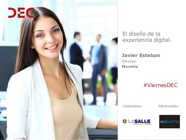 Colaborador: #ViernesDEC Patrocinador: Javier Esteban Director Movetia El diseño de la experiencia digital.