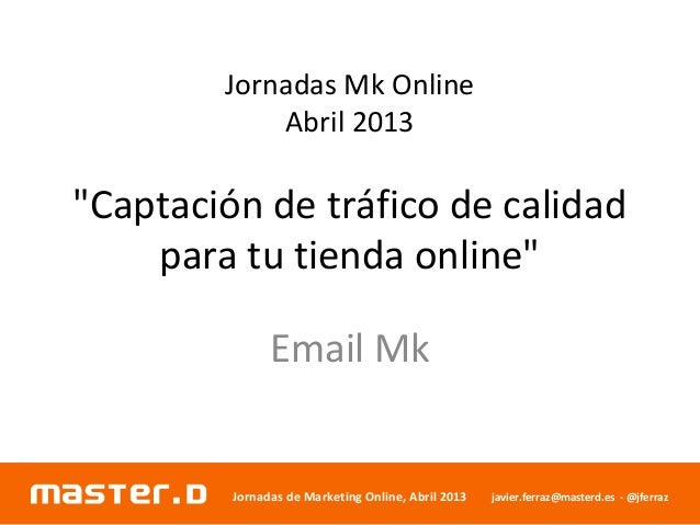 "Jornadas de Marketing Online, Abril 2013 javier.ferraz@masterd.es - @jferrazJornadas Mk OnlineAbril 2013""Captación de tráf..."