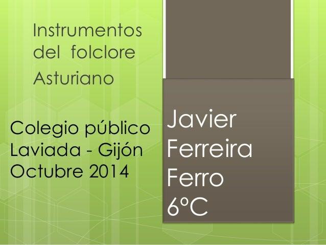 Javier Ferreira Ferro 6ºC Instrumentos del folclore Asturiano Colegio público Laviada - Gijón Octubre 2014