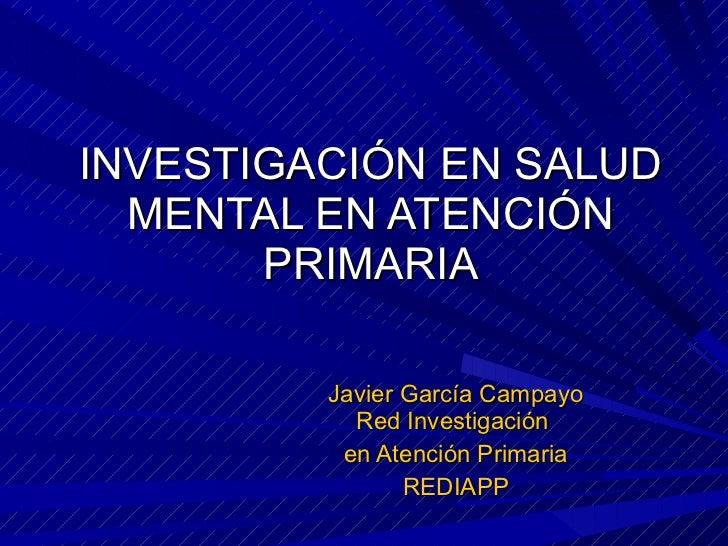 INVESTIGACIÓN EN SALUD MENTAL EN ATENCIÓN PRIMARIA Javier García Campayo Red Investigación  en Atención Primaria REDIAPP