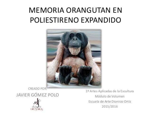 MEMORIA ORANGUTAN EN POLIESTIRENO EXPANDIDO CREADO POR: JAVIER GÓMEZ POLO 1º Artes Aplicadas de la Escultura Módulo de Vol...
