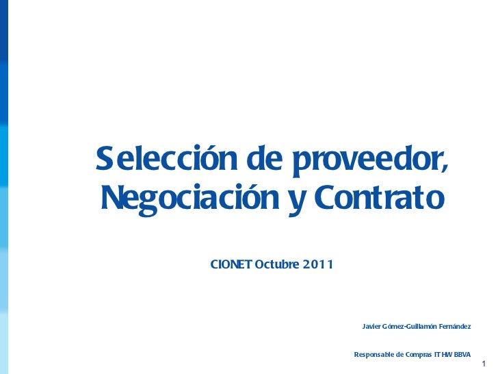 Selección de proveedor, Negociación y Contrato CIONET Octubre 2011 Javier Gómez-Guillamón Fernández Responsable de Compras...