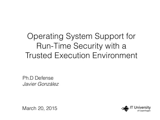 Operating System Support for Run-Time Security with a Trusted Execution Environment Ph.D Defense Javier González March 20,...
