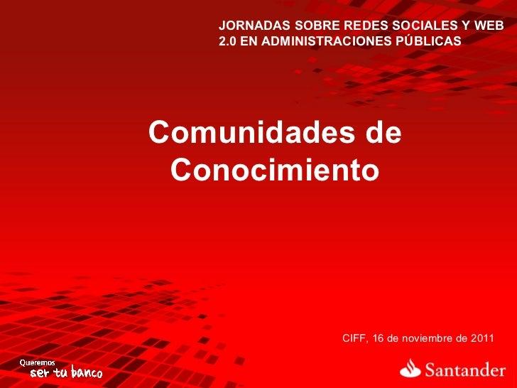 JORNADAS SOBRE REDES SOCIALES Y WEB 2.0 EN ADMINISTRACIONES PÚBLICAS Comunidades de Conocimiento CIFF, 16 de noviembre de ...