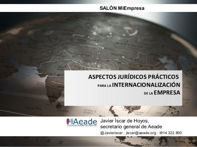 SALÓN MiEmpresaASPECTOS JURÍDICOS PRÁCTICOS   PARA LA INTERNACIONALIZACIÓN                    DE LA EMPRESA    Javier Ísca...