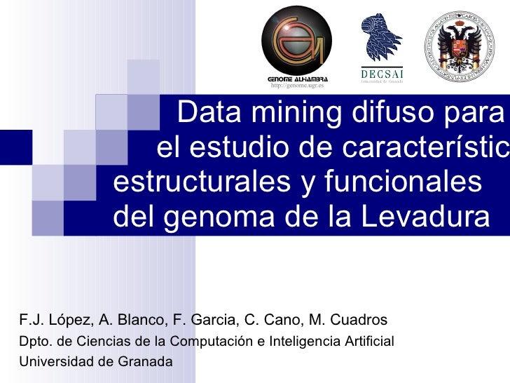 Data mining difuso para  el estudio de características estructurales y funcionales  del genoma de la Levadura F.J. López, ...