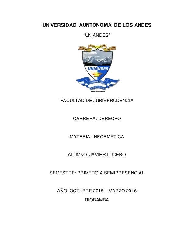 """UNIVERSIDAD AUNTONOMA DE LOS ANDES """"UNIANDES"""" FACULTAD DE JURISPRUDENCIA CARRERA: DERECHO MATERIA: INFORMATICA ALUMNO: JAV..."""