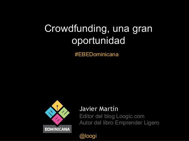 Crowdfunding, una gran oportunidad #EBEDominicana  Javier Martín Editor del blog Loogic.com Autor del libro Emprender Lige...