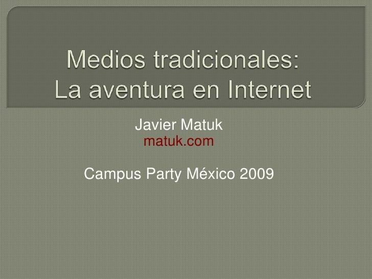 Mediostradicionales:La aventura en Internet<br />Javier Matuk<br />matuk.com<br />Campus Party México 2009<br />