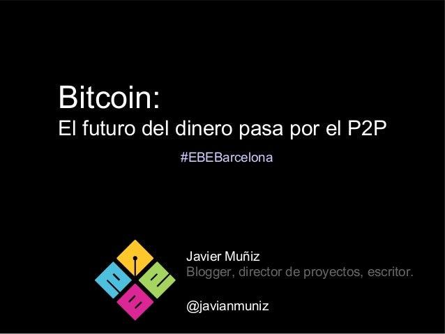 Bitcoin:El futuro del dinero pasa por el P2PJavier MuñizBlogger, director de proyectos, escritor.@javianmuniz#EBEBarcelona