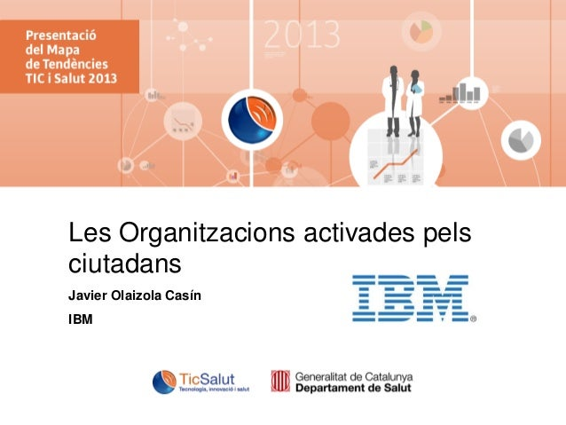 IBM Institute for Business Value  Les Organitzacions activades pels ciutadans Javier Olaizola Casín IBM  © 2013 IBM Corpor...