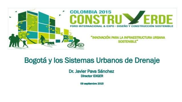 """""""INNOVACIÓN PARA LA INFRAESTRUCTURA URBANA SOSTENIBLE"""" Bogotá y los Sistemas Urbanos de Drenaje Dr. Javier Pava Sánchez Di..."""