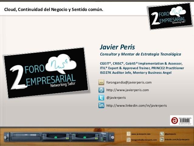 Cloud, Continuidad del Negocio y Sentido común.  Javier Peris Consultor y Mentor de Estrategia Tecnológica CGEIT®, CRISC®,...