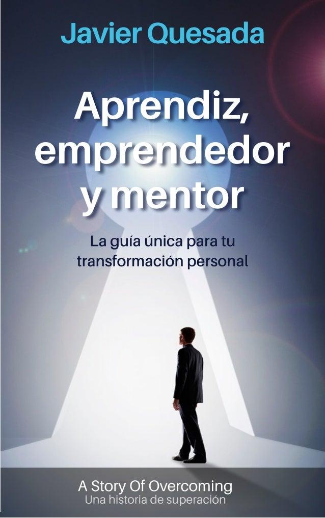 APRENDIZ, EMPRENDEDOR Y MENTOR La guía única para tu transformación personal JAVIER QUESADA MARTÍNEZ