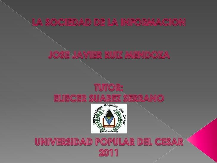 LA SOCIEDAD DE LA INFORMACION<br />JOSE JAVIER RUIZ MENDOZA<br />TUTOR:<br />ELIECER SUAREZ SERRANO <br />UNIVERSIDAD POPU...