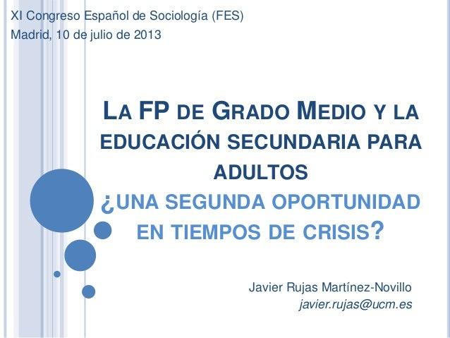 LA FP DE GRADO MEDIO Y LA EDUCACIÓN SECUNDARIA PARA ADULTOS ¿UNA SEGUNDA OPORTUNIDAD EN TIEMPOS DE CRISIS? Javier Rujas Ma...