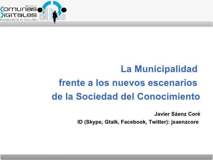 La Municipalidad frente a los nuevos escenariosde la Sociedad del Conocimiento                                   Javier Sá...
