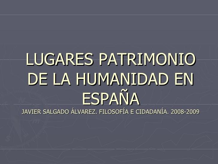 LUGARES PATRIMONIO DE LA HUMANIDAD EN ESPAÑA JAVIER SALGADO ÁLVAREZ. FILOSOFÍA E CIDADANÍA. 2008-2009