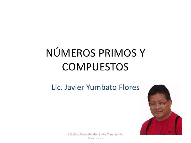 NÚMEROS PRIMOS Y   COMPUESTOS Lic. Javier Yumbato Flores         I. E. Rosa Perez Liendo - Javier Yumbato F. -            ...