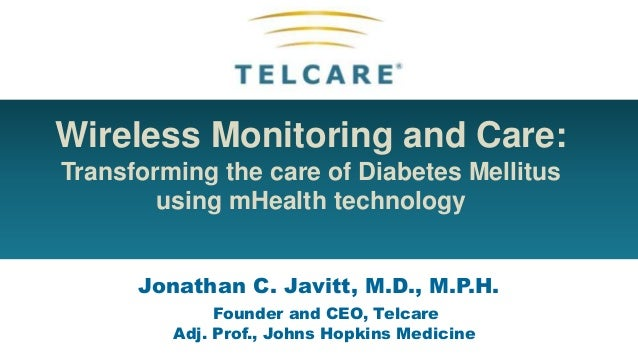 Wireless Monitoring and Care:Transforming the care of Diabetes Mellitususing mHealth technologyJonathan C. Javitt, M.D., M...
