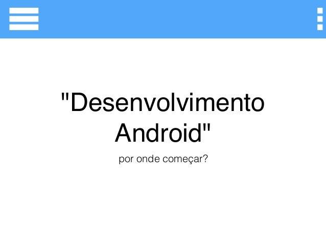 """""""Desenvolvimento Android"""" por onde começar?"""