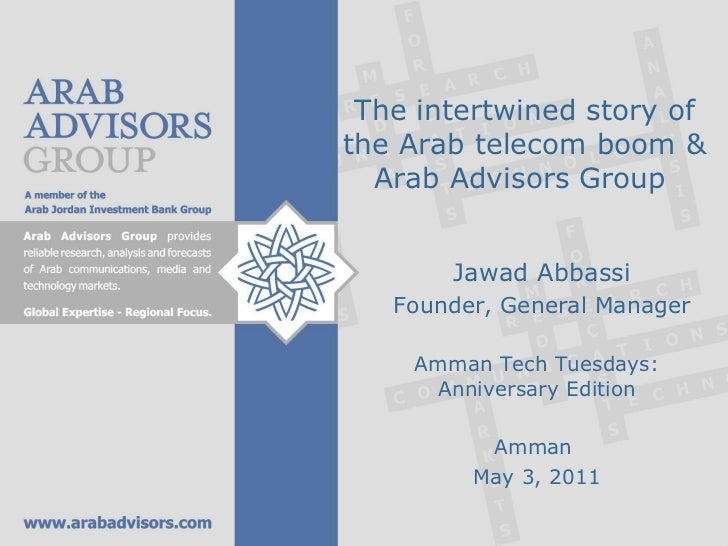 The intertwined story of the Arab telecom boom & Arab Advisors Group  Jawad Abbassi Founder, General Manager Amman Tech Tu...