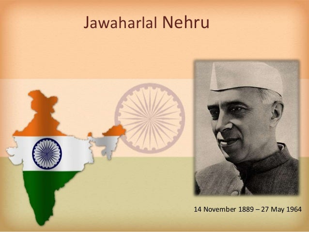 Jawaharlal Nehru 14 November 1889 – 27 May 1964
