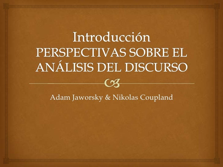 IntroducciónPERSPECTIVAS SOBRE EL ANÁLISIS DEL DISCURSO<br />Adam Jaworsky & Nikolas Coupland<br />