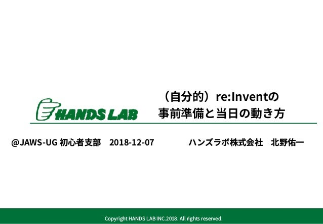 Copyright HANDS LAB INC.2018. All rights reserved. (⾃分的)re:Inventの 事前準備と当⽇の動き⽅ ハンズラボ株式会社北野佑⼀@JAWS-UG 初⼼者⽀部2018-12-07