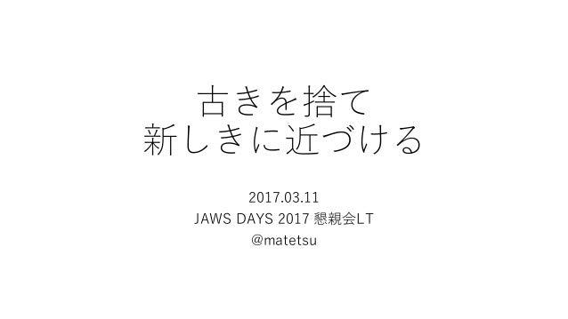 古きを捨て 新しきに近づける 2017.03.11 JAWS DAYS 2017 懇親会LT @matetsu