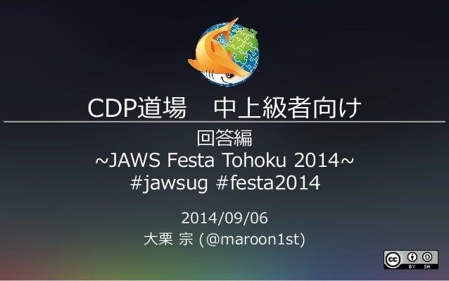 CDP道場 中上級者向け  回答編  ~∼JAWS Festa Tohoku 2014~∼  #jawsug #festa2014  2014/09/06  ⼤大栗栗 宗 (@maroon1st)