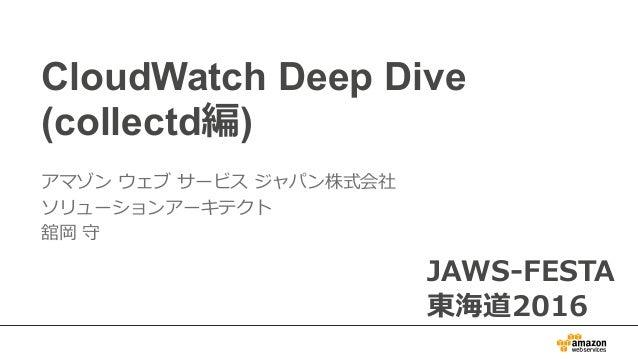 CloudWatch Deep Dive (collectd編) アマゾン ウェブ サービス ジャパン株式会社 ソリューションアーキテクト 舘岡 守 JAWS-FESTA 東海道2016