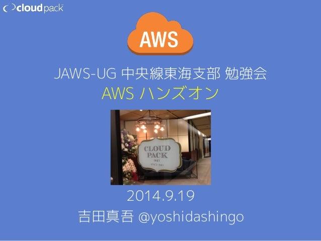 JAWS-UG 中央線東海支部 勉強会  AWS ハンズオン  2014.9.19  吉田真吾 @yoshidashingo