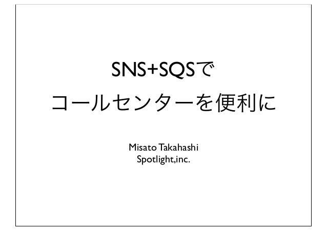 SNS+SQSでコールセンターを便利に   Misato Takahashi    Spotlight,inc.