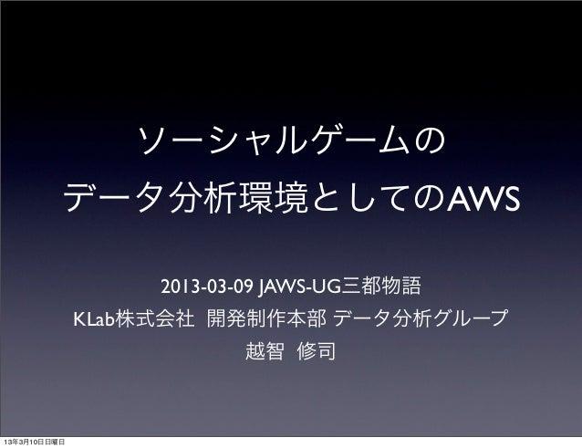 ソーシャルゲームの          データ分析環境としてのAWS                   2013-03-09 JAWS-UG三都物語              KLab株式会社 開発制作本部 データ分析グループ         ...
