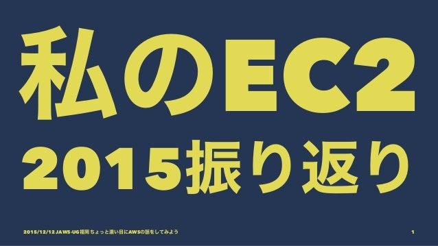 私のEC2 2015振り返り 2015/12/12 JAWS-UG福岡 ちょっと濃い目にAWSの話をしてみよう 1
