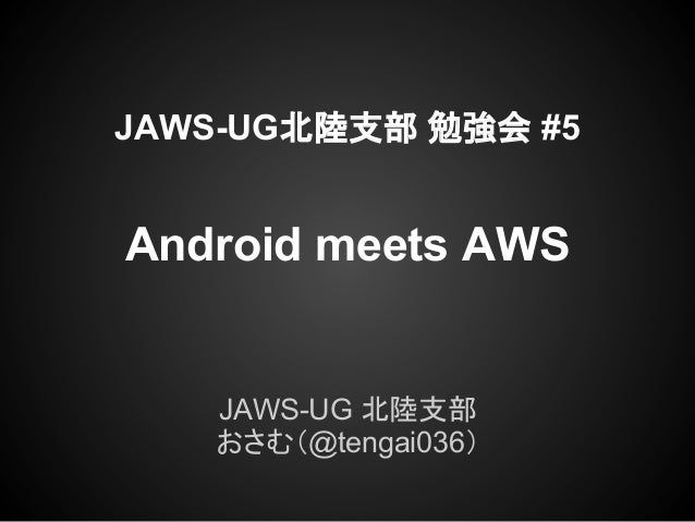 JAWS-UG北陸支部 勉強会 #5Android meets AWS   JAWS-UG 北陸支部   おさむ(@tengai036)